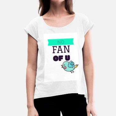 Fan Section No fan of you - Women's T-Shirt with rolled up sleeves