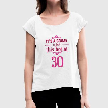 Hot 30 -Hot at 30- / Birthday T-shirt / 30 year old - Women's T-Shirt with rolled up sleeves