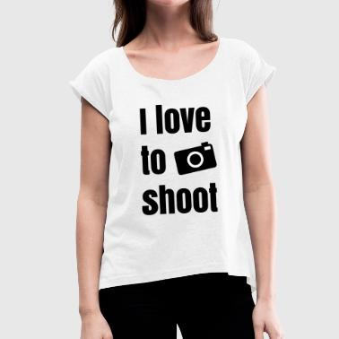 I love to shoot photos - Women's T-shirt with rolled up sleeves