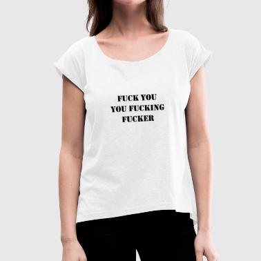 Fuck You You Fucking Fucker - Women's T-Shirt with rolled up sleeves
