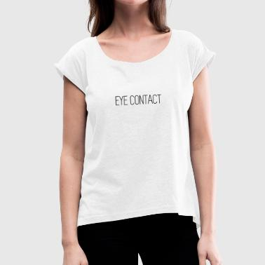 Eye Contact Eye Contact - Women's T-Shirt with rolled up sleeves