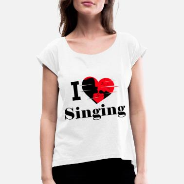 Miranda I love singing / singing / singing - Women's T-Shirt with rolled up sleeves