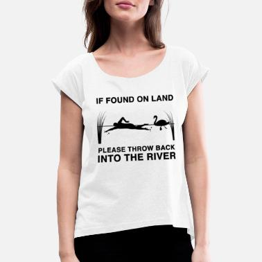 If found on land please throw back into the river - Women's Rolled Sleeve T-Shirt