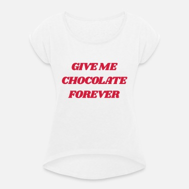 Give Me Chocolate Chocolate Fun Say Give Me Chocolate - Women's Rolled Sleeve T-Shirt