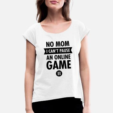 Internet No Mom I Can't Pause An Online Game - Women's Rolled Sleeve T-Shirt