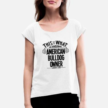 This Is What An Awesome American Bulldog Owner Loo - Women's Rolled Sleeve T-Shirt