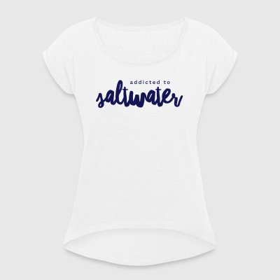 Addicted to Saltwater - Women's T-shirt with rolled up sleeves