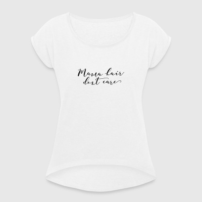Mama Hair Dont Care - Women's T-shirt with rolled up sleeves