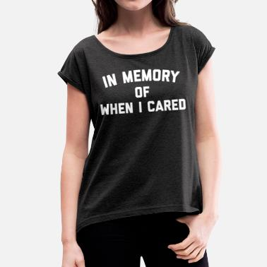 In Memory Of When I Cared Memory When Cared Funny Quote - Women's T-Shirt with rolled up sleeves