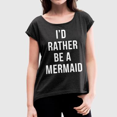 Rather Be A Mermaid Funny Quote  - Women's T-shirt with rolled up sleeves