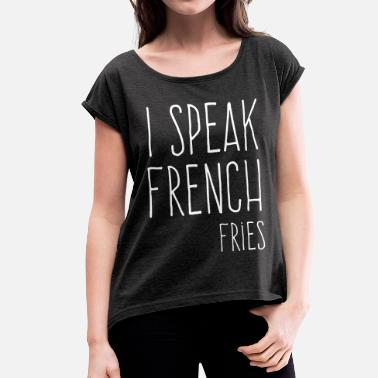 French Fries Speak French Fries Funny Quote - Women's T-Shirt with rolled up sleeves