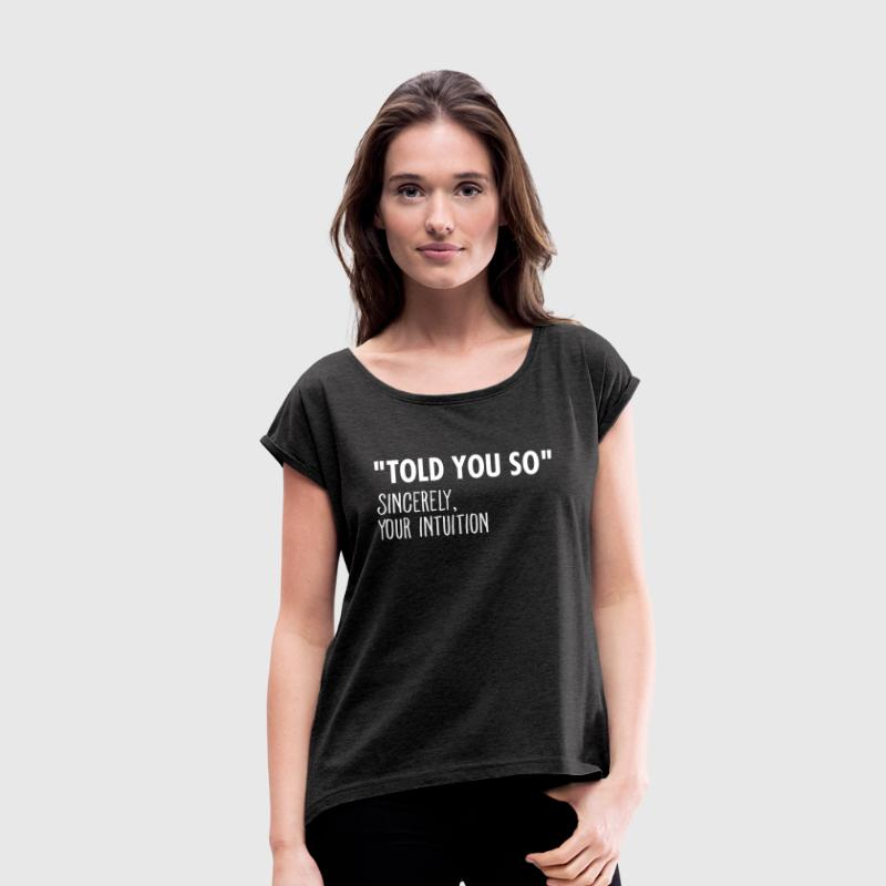 I Told You So Sincerely Your Intuition - Vrouwen T-shirt met opgerolde mouwen