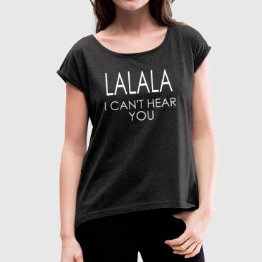 LALALA i can't hear you - Camiseta con manga enrollada mujer