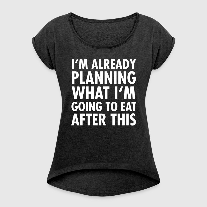 I'm Already Planning What I'm Going To Eat... - Women's T-shirt with rolled up sleeves