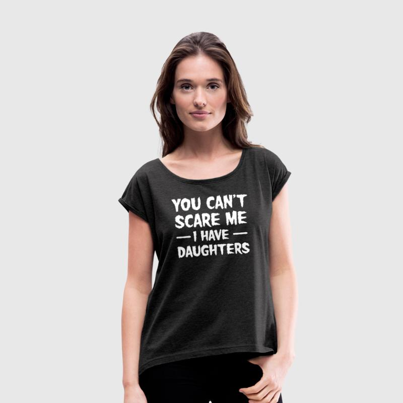 You Can't Scare Me I Have Daughters - Frauen T-Shirt mit gerollten Ärmeln