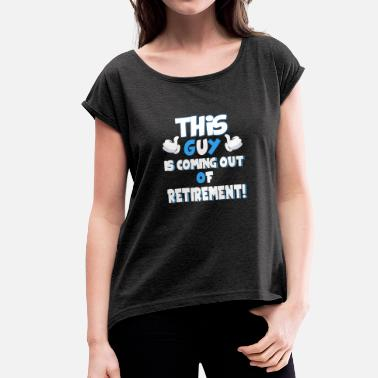 Workforce This Guy Is Coming Out Of Retirement - Women's T-Shirt with rolled up sleeves