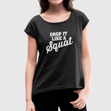 Drop It Like A Squat - Women's T-Shirt with rolled up sleeves