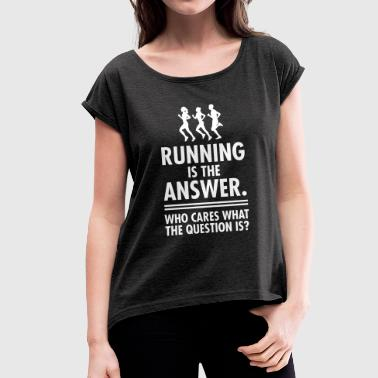 Running Running Is The Answer. Who Cares What The Question - Women's T-Shirt with rolled up sleeves
