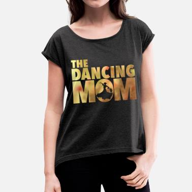 Dance Moms The Dancing Mom   - Women's T-Shirt with rolled up sleeves