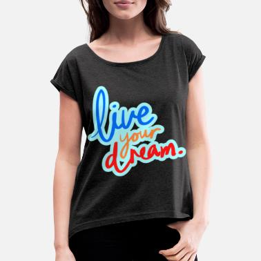 Live Your Dreams Live your dream - Women's Rolled Sleeve T-Shirt