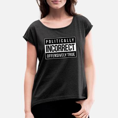Incorrect Politically Incorrect - Women's Rolled Sleeve T-Shirt