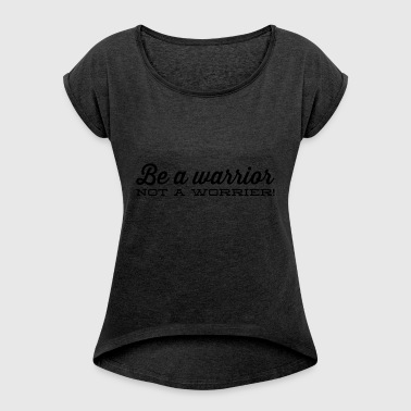 Be a warrior, - Women's T-shirt with rolled up sleeves