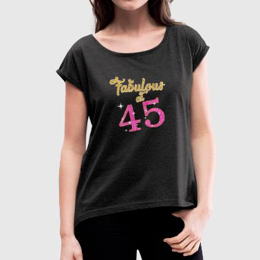 Fabulous at 45 - Women's T-shirt with rolled up sleeves