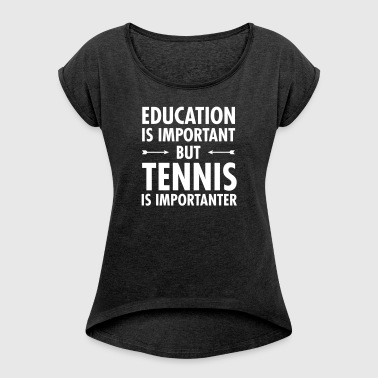 Education Is Important - Tennis Is Importanter - Women's T-shirt with rolled up sleeves