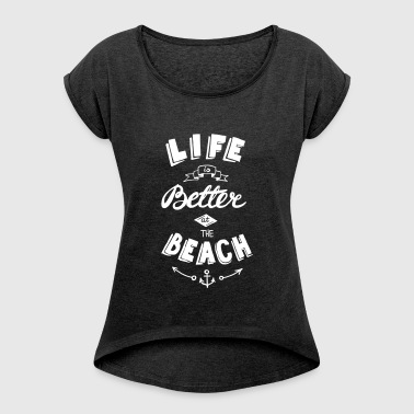 Life is better at the beach - Women's T-shirt with rolled up sleeves
