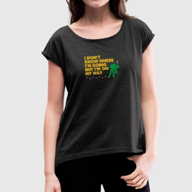 I Dont Know Where I'm Going But I'm On MyWay. - Women's T-shirt with rolled up sleeves