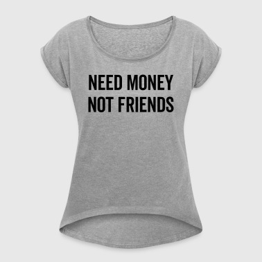 Need Money, Not Friends Funny Quote - Women's T-shirt with rolled up sleeves