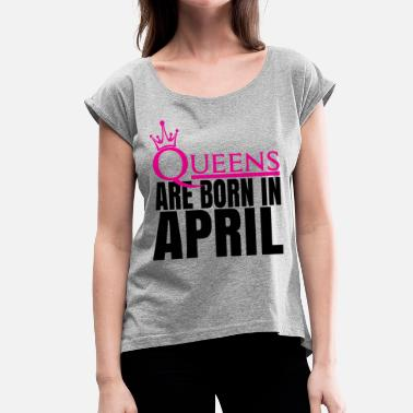 Queens Are Born In April QUEENS ARE BORN IN APRIL - Women's T-Shirt with rolled up sleeves