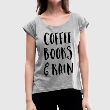 Coffee, Books & Rain Quote - Women's T-Shirt with rolled up sleeves