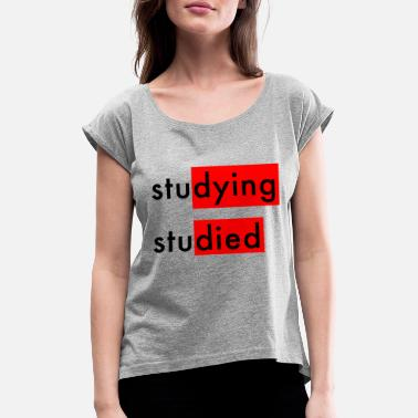 Studies Studying Studied - Women's Rolled Sleeve T-Shirt