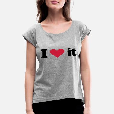 I Love It i love it - Women's Rolled Sleeve T-Shirt