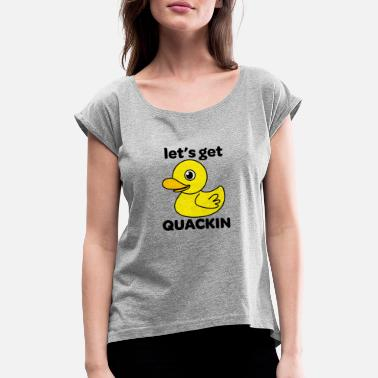 Lets get quackin - Women's Rolled Sleeve T-Shirt