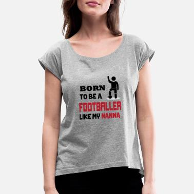 Nanna BORN TO BE A FOOTBALLER LIKE MY NANNA - Women's T-Shirt with rolled up sleeves