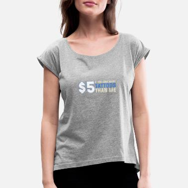 5 Dollars 5 Dollars More Tattoos Saying Funny - Women's Rolled Sleeve T-Shirt