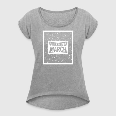I was born in March - Women's T-shirt with rolled up sleeves