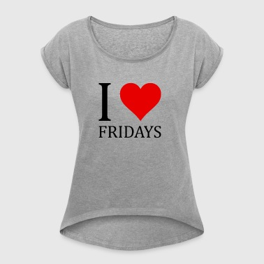 I love FRIDAYS! - Women's T-shirt with rolled up sleeves