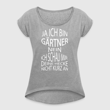 ++ Yes I am a gardener ++ - Women's T-shirt with rolled up sleeves