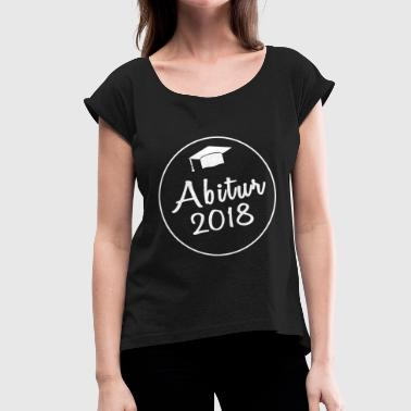 Abi 2018 High School 2018 - Abi - Women's T-Shirt with rolled up sleeves