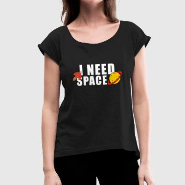 Need Space I Need Space Space Space Planet Spaceship - Women's T-Shirt with rolled up sleeves