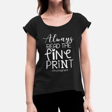 Print Always read the fine print I`m pregnant - Women's T-Shirt with rolled up sleeves