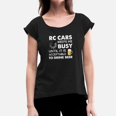 Rc Car Funny RC Cars Keeps Me Busy Until It Is Acceptable to Drink Beer - Women's T-Shirt with rolled up sleeves