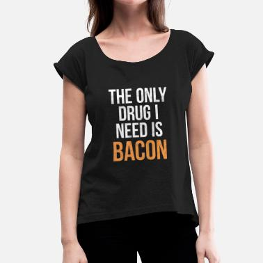 Bacon The only drug I need is Bacon! - Women's T-Shirt with rolled up sleeves
