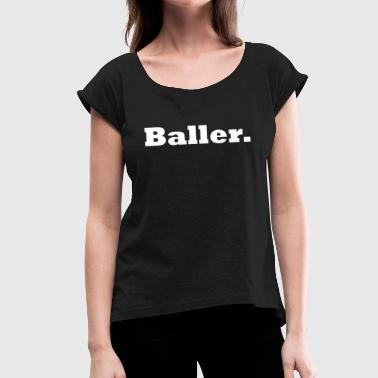 Ballers baller - Women's T-Shirt with rolled up sleeves