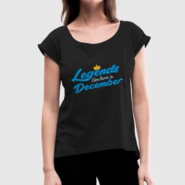 Legends Are Born In December - Women's T-Shirt with rolled up sleeves