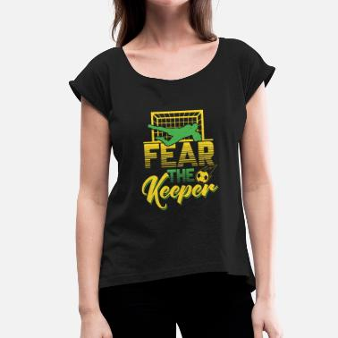 Tormann Fear The Keeper - Fussball Tormann Goalie Elfmeter - Frauen T-Shirt mit gerollten Ärmeln