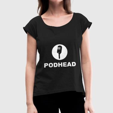 PODHEAD Podcast Podcasting Podcaster Gift - Women's T-Shirt with rolled up sleeves